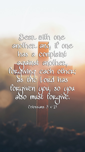 Bear with one another and, if one has a complaint against another, forgiving each other; as the Lord has forgiven you, so you also must forgive. Colossians 3 v 13