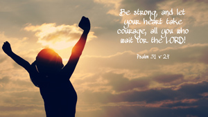 Be strong, and let your heart take courage, all you who wait for the LORD! Psalm 31 v 24